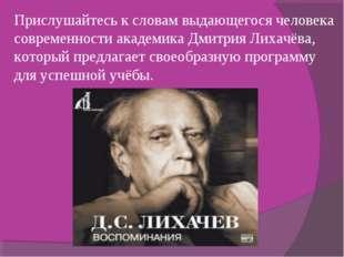 Прислушайтесь к словам выдающегося человека современности академика Дмитрия Л