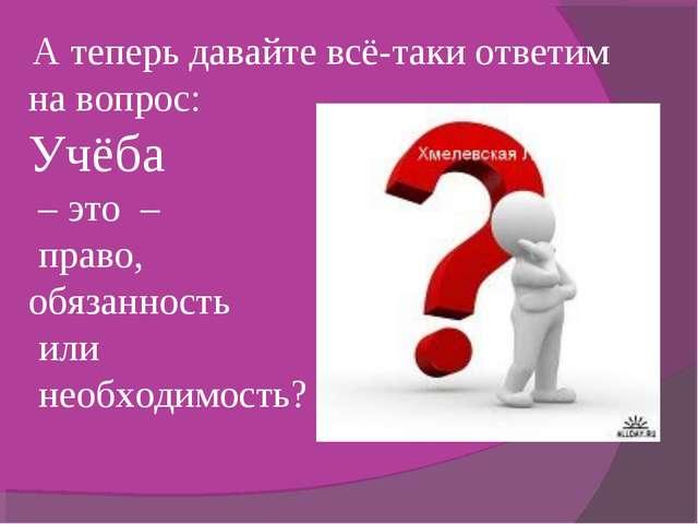 А теперь давайте всё-таки ответим на вопрос: Учёба – это – право, обязанност...