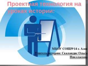 Проектная технология на уроках истории: МБОУ СОШ№14 г. Азов Учитель истории: