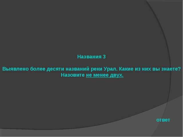 Названия 3 Выявлено более десяти названий реки Урал. Какие из них вы знаете?...