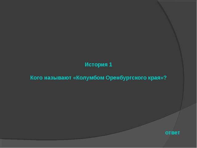 История 1 Кого называют «Колумбом Оренбургского края»? ответ