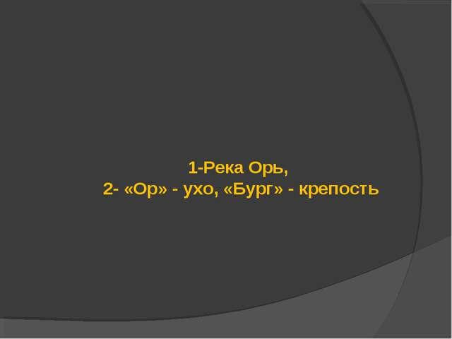 1-Река Орь, 2- «Ор» - ухо, «Бург» - крепость