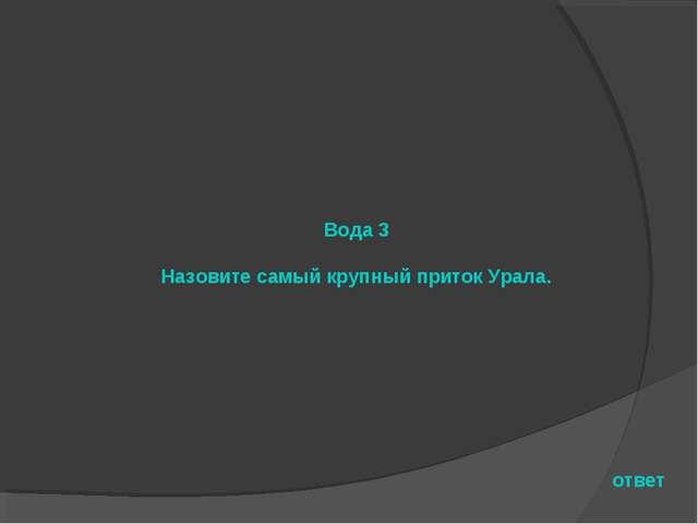 Вода 3 Назовите самый крупный приток Урала. ответ