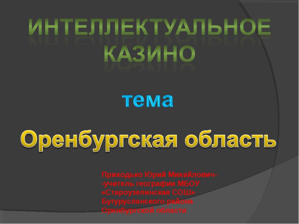 Приходько Юрий Михайлович- -учитель географии МБОУ «Староузелинская СОШ» Бугу...