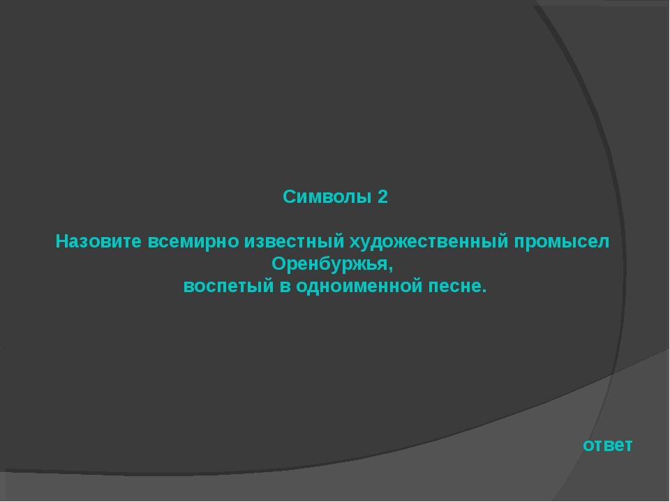 Символы 2 Назовите всемирно известный художественный промысел Оренбуржья, вос...