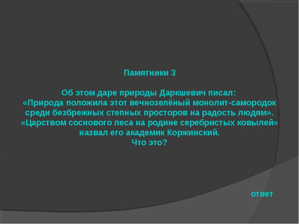 Памятники 3 Об этом даре природы Даркшевич писал: «Природа положила этот вечн...