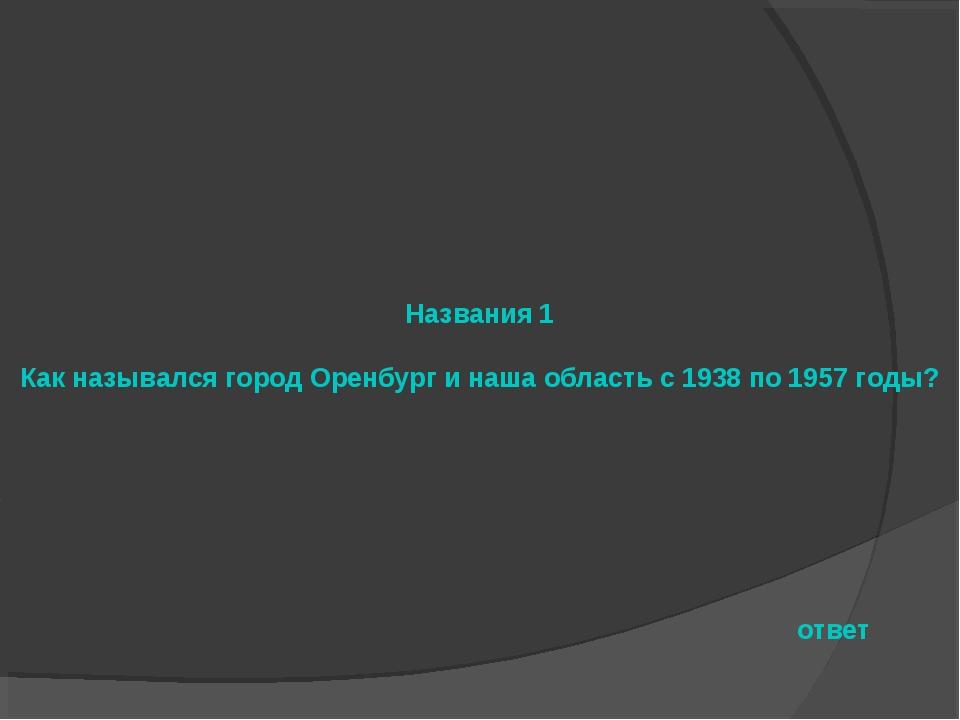 Названия 1 Как назывался город Оренбург и наша область с 1938 по 1957 годы? о...