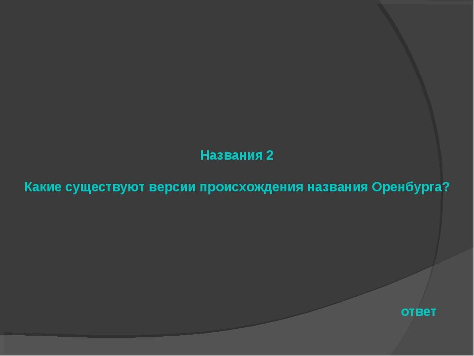 Названия 2 Какие существуют версии происхождения названия Оренбурга? ответ