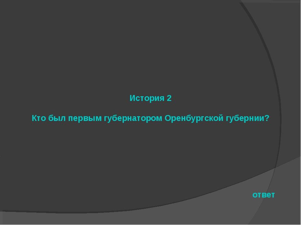 История 2 Кто был первым губернатором Оренбургской губернии? ответ