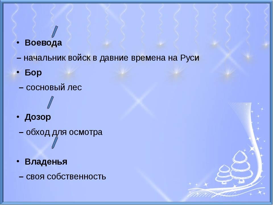 Воевода – начальник войск в давние времена на Руси Бор – сосновый лес Дозор...