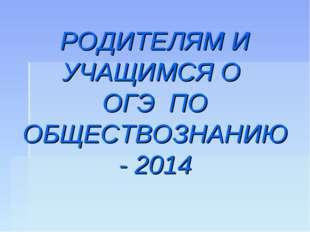 РОДИТЕЛЯМ И УЧАЩИМСЯ О ОГЭ ПО ОБЩЕСТВОЗНАНИЮ - 2014
