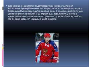 Два месяца он занимался под руководством хоккеиста Алексея Касатонова. Тренир
