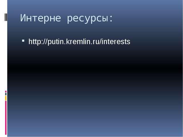 Интерне ресурсы: http://putin.kremlin.ru/interests