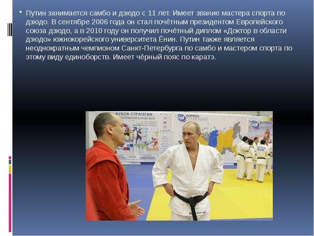 Путин занимается самбо и дзюдо с 11 лет. Имеет звание мастера спорта по дзюдо...