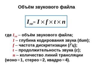Объём звукового файла IЗФ= I  f  t  n где IЗФ – объём звукового файла; I –