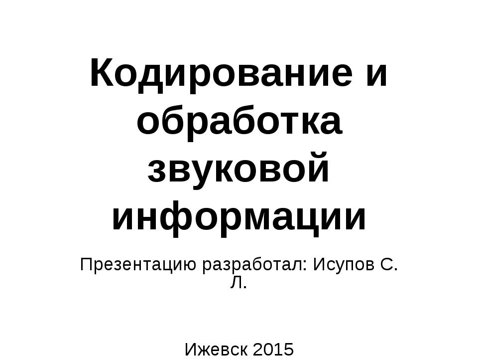 Кодирование и обработка звуковой информации Презентацию разработал: Исупов С....