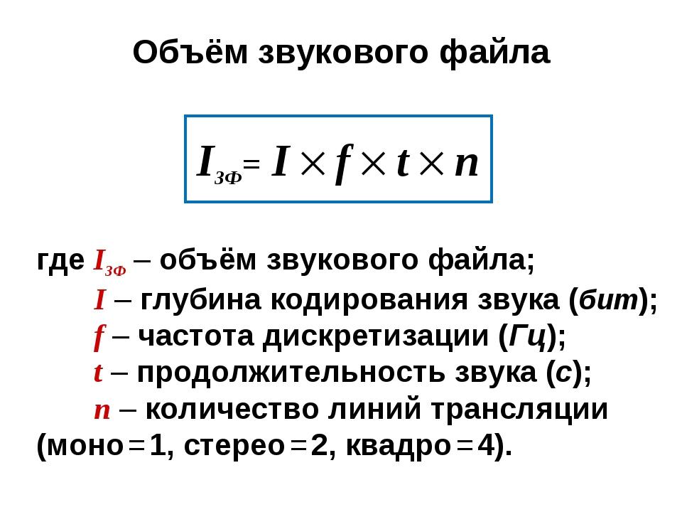 Объём звукового файла IЗФ= I  f  t  n где IЗФ – объём звукового файла; I –...