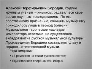 Алексей Порфирьевич Бородин, будучи крупным ученым – химиком, отдавал все сво