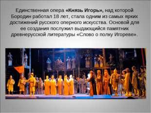 Единственная опера «Князь Игорь», над которой Бородин работал 18 лет, стала о