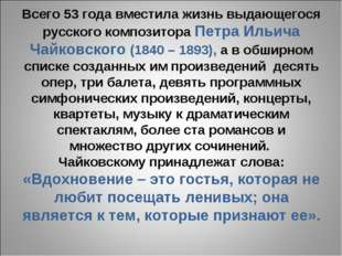 Всего 53 года вместила жизнь выдающегося русского композитора Петра Ильича Ча