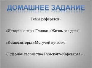 Темы рефератов: «История оперы Глинки «Жизнь за царя»; «Композиторы «Могучей