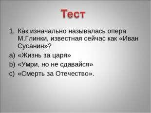 Как изначально называлась опера М.Глинки, известная сейчас как «Иван Сусанин»