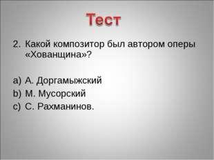Какой композитор был автором оперы «Хованщина»? А. Доргамыжский М. Мусорский