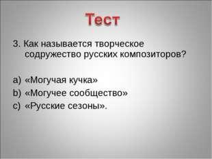 3. Как называется творческое содружество русских композиторов? «Могучая кучка