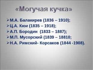 М.А. Балакирев (1836 – 1910); Ц.А. Кюи (1835 – 1918); А.П. Бородин (1833 – 18