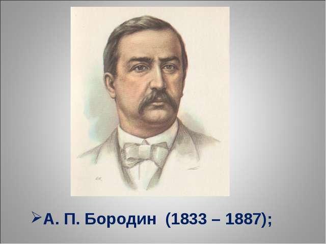 А. П. Бородин (1833 – 1887);