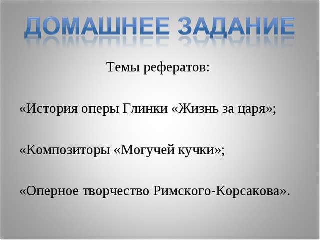 Темы рефератов: «История оперы Глинки «Жизнь за царя»; «Композиторы «Могучей...
