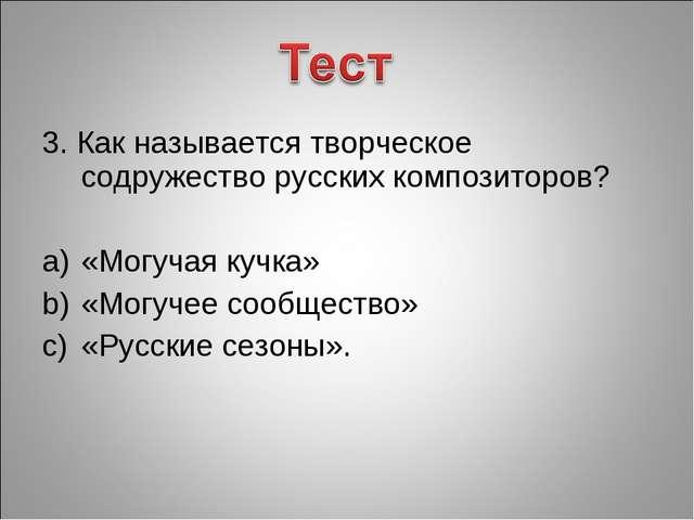 3. Как называется творческое содружество русских композиторов? «Могучая кучка...