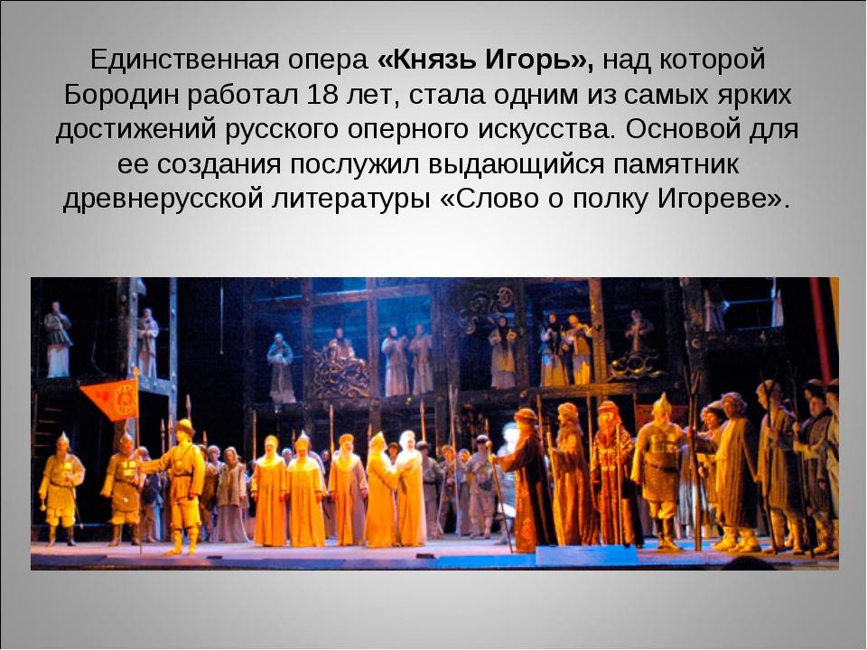 Единственная опера «Князь Игорь», над которой Бородин работал 18 лет, стала о...
