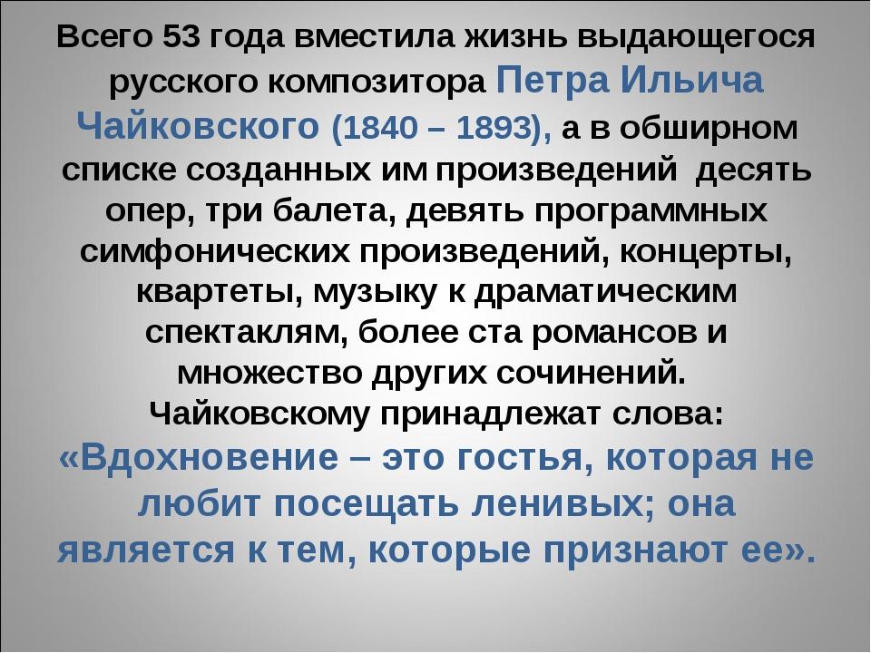 Всего 53 года вместила жизнь выдающегося русского композитора Петра Ильича Ча...