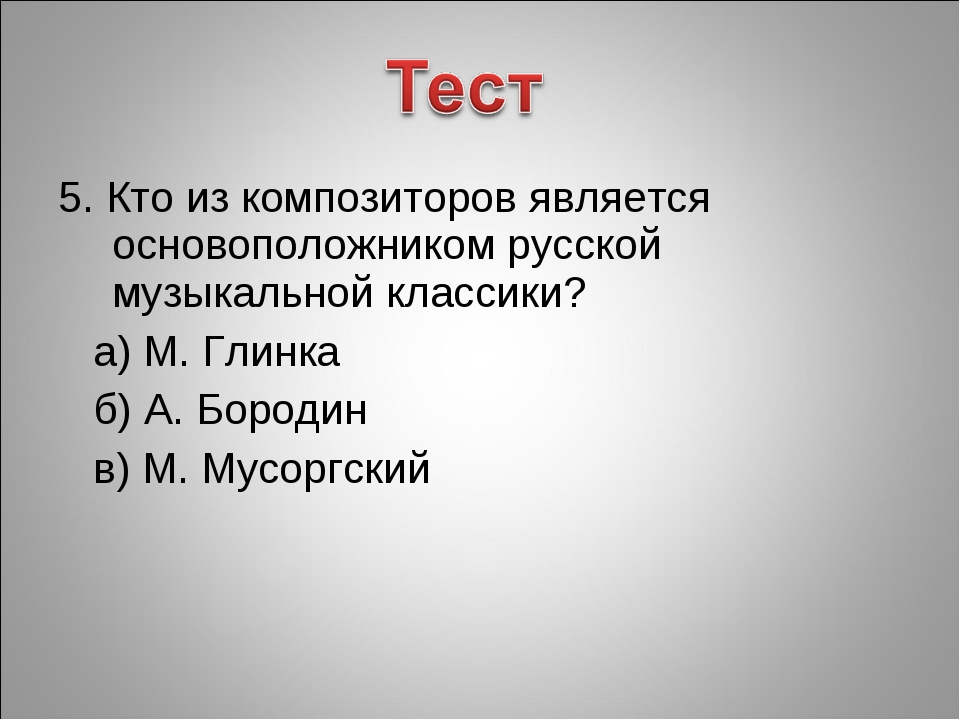 5. Кто из композиторов является основоположником русской музыкальной классики...