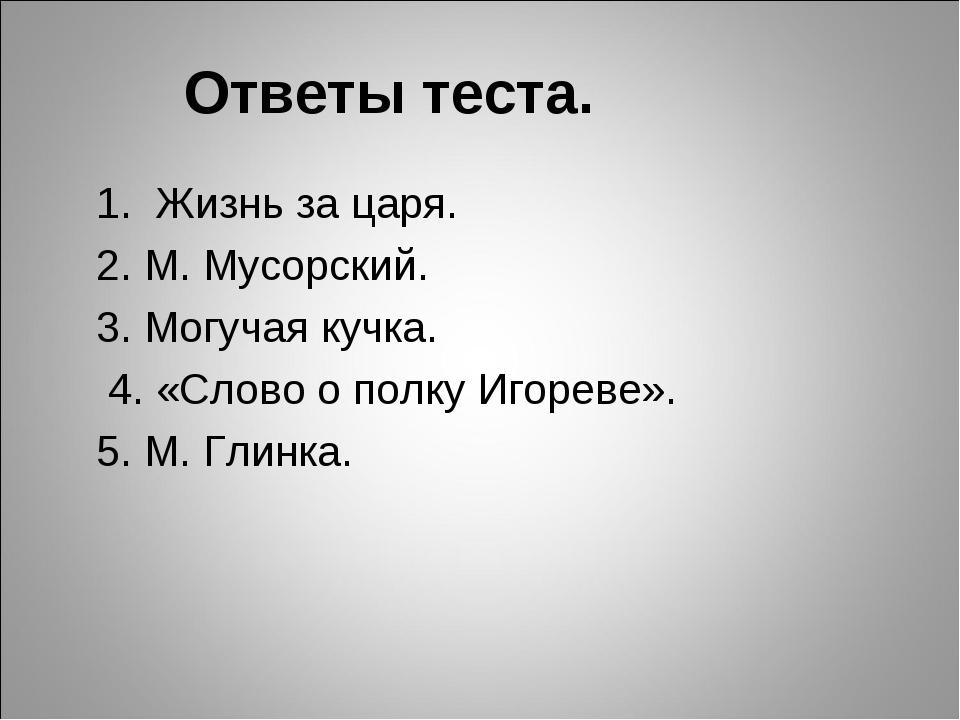 Ответы теста. 1. Жизнь за царя. 2. М. Мусорский. 3. Могучая кучка. 4. «Слово...