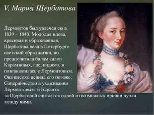 V. Мария Щербатова Лермонтов был увлечен ею в 1839 – 1840. Молодая вдова, кра