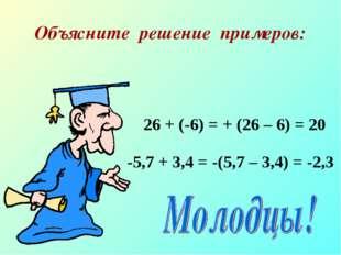 Объясните решение примеров: 26 + (-6) = + (26 – 6) = 20 -5,7 + 3,4 = -(5,7 –