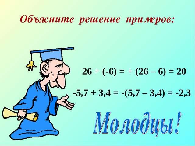 Объясните решение примеров: 26 + (-6) = + (26 – 6) = 20 -5,7 + 3,4 = -(5,7 –...