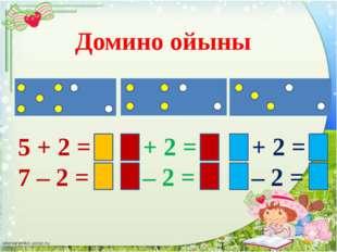Домино ойыны 5 + 2 = 7 7 – 2 = 5 4 + 2 = 6 6 – 2 = 4 3 + 2 = 5 5 – 2 = 3
