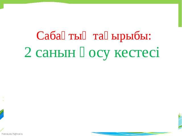 Сабақтың тақырыбы: 2 санын қосу кестесі FokinaLida.75@mail.ru