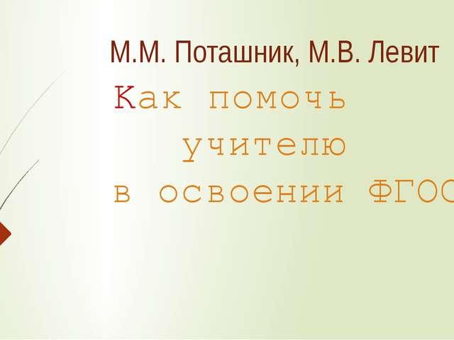 М.М. Поташник, М.В. Левит Как помочь учителю в освоении ФГОС