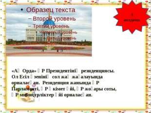 http://aida.ucoz.ru 3 аялдама. «Ақ Орда» ҚР Президентінің резиденциясы. Ол Е