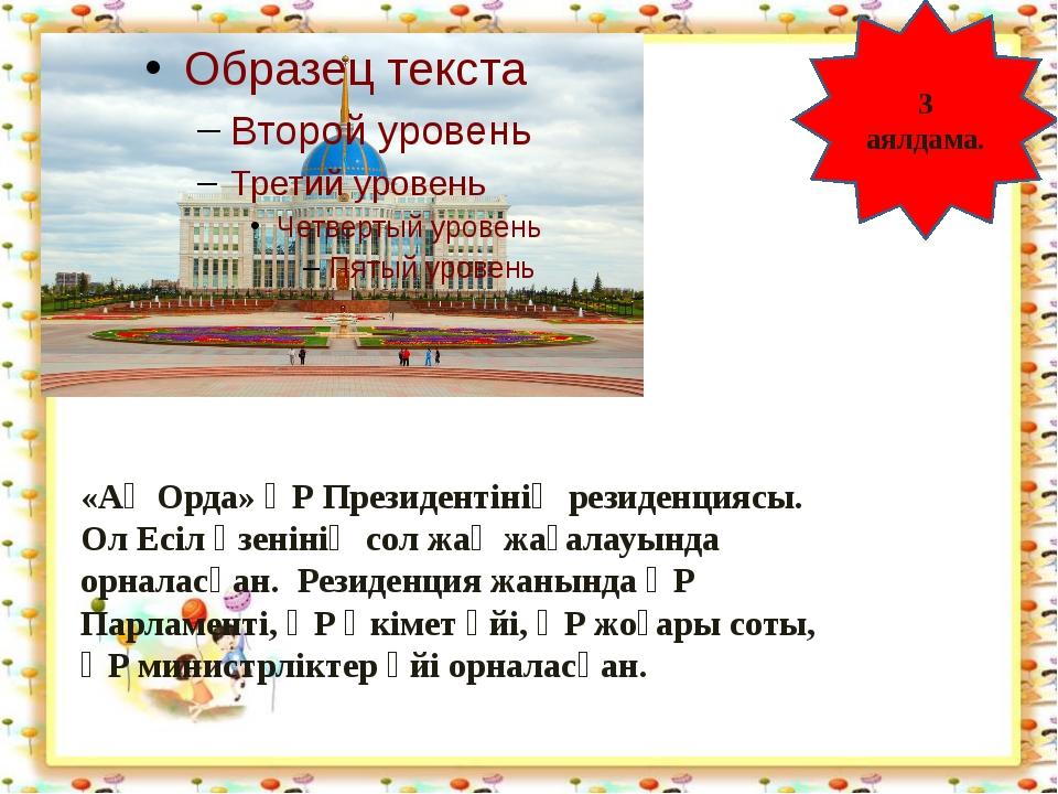 http://aida.ucoz.ru 3 аялдама. «Ақ Орда» ҚР Президентінің резиденциясы. Ол Е...