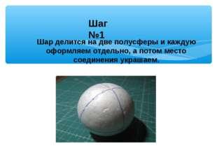 Шар делится на две полусферы и каждую оформляем отдельно, а потом место соеди