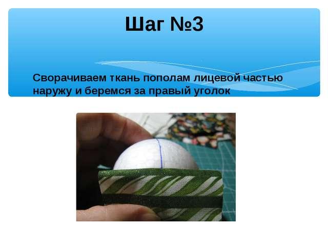 Шаг №3 Сворачиваем ткань пополам лицевой частью наружу и беремся за правый уг...