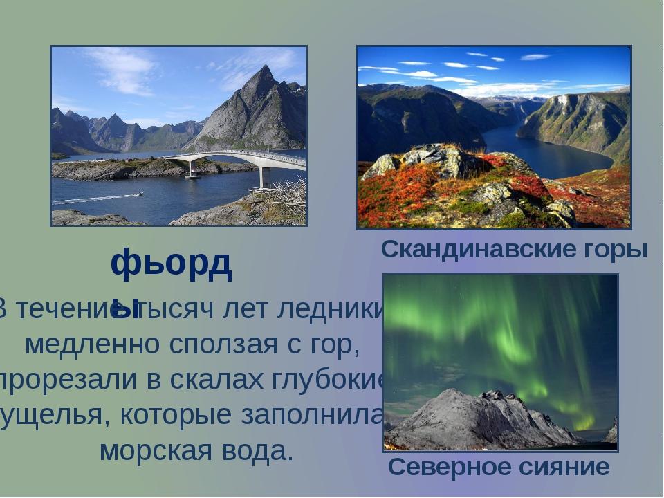 фьорды В течение тысяч лет ледники, медленно сползая с гор, прорезали в скала...