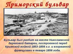 Приморский бульвар Бульвар был разбит на месте Николаевской береговой батареи