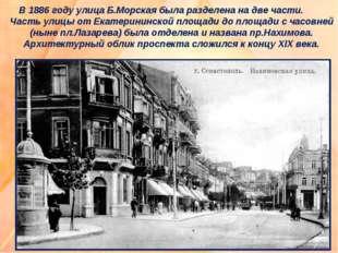 В 1886 году улица Б.Морская была разделена на две части. Часть улицы от Екат