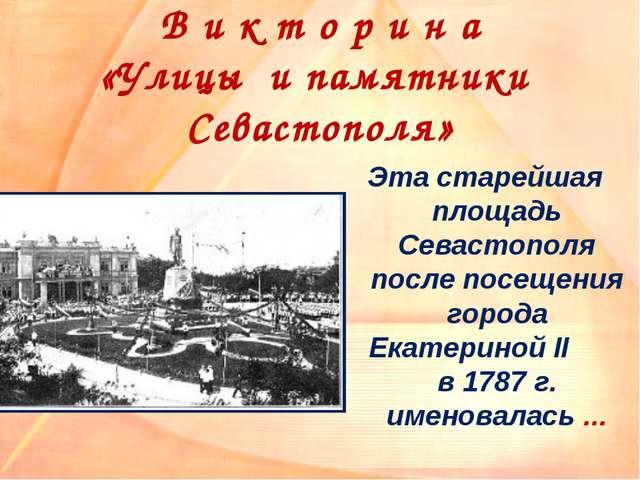 В и к т о р и н а «Улицы и памятники Севастополя» Эта старейшая площадь Севас...